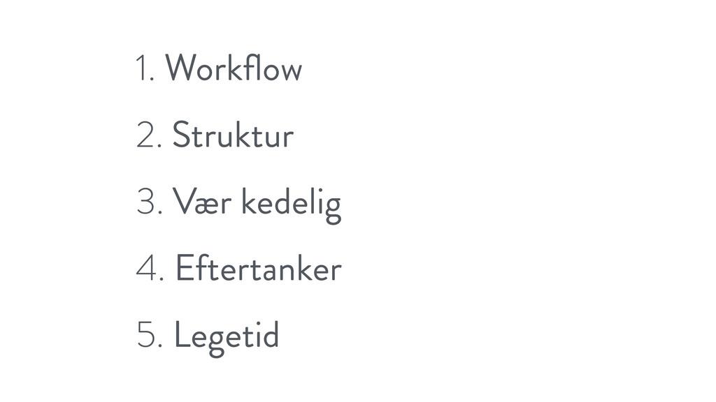 1. Workflow 2. Struktur 3. Vær kedelig 4. Eftert...