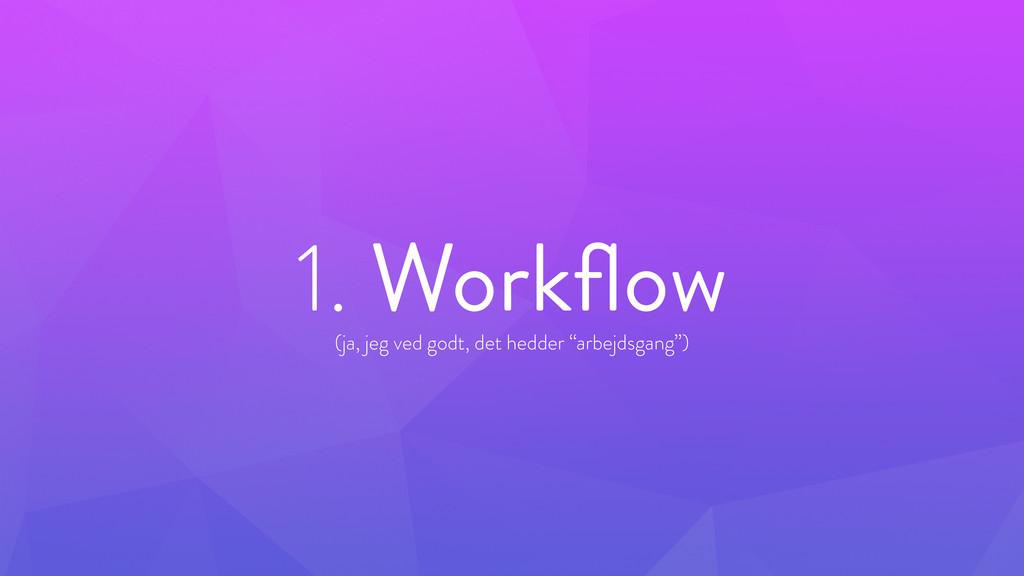 """1. Workflow ! (ja, jeg ved godt, det hedder """"arb..."""