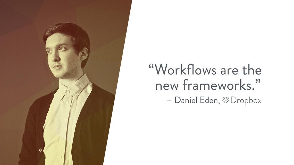 "– Daniel Eden, Dropbox ""Workflows are the new fr..."