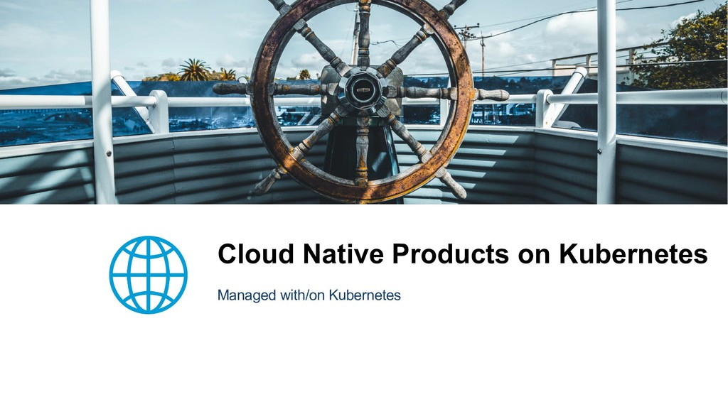 Cloud Native Products on Kubernetes Managed wit...