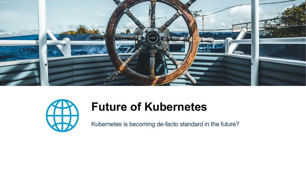 Future of Kubernetes Kubernetes is becoming de-...