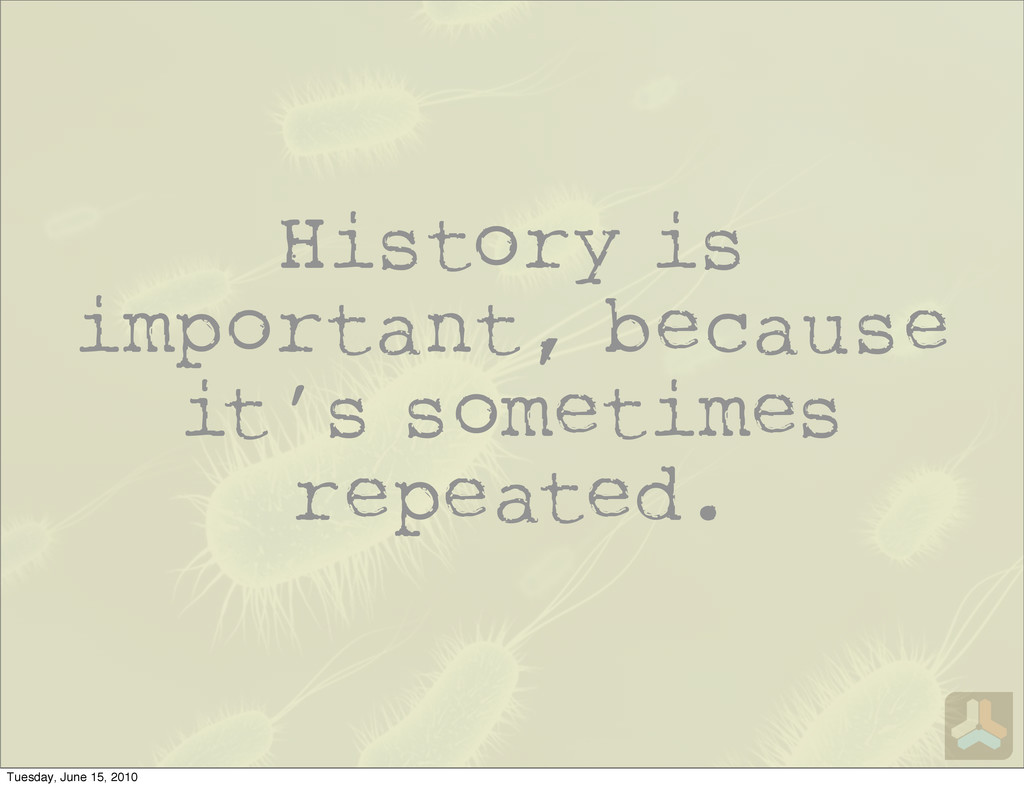 History is important, because it's sometimes re...