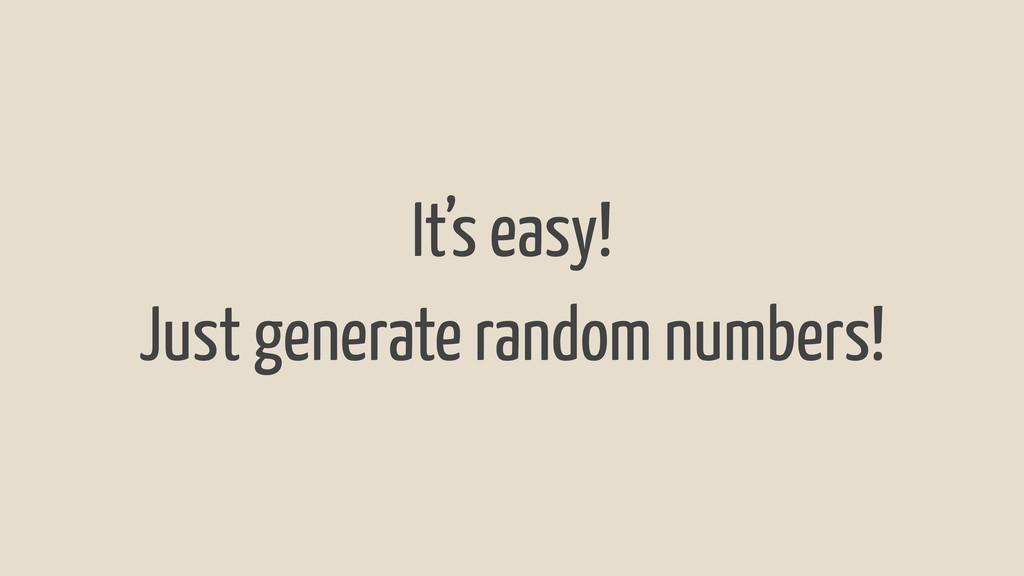 It's easy! Just generate random numbers!