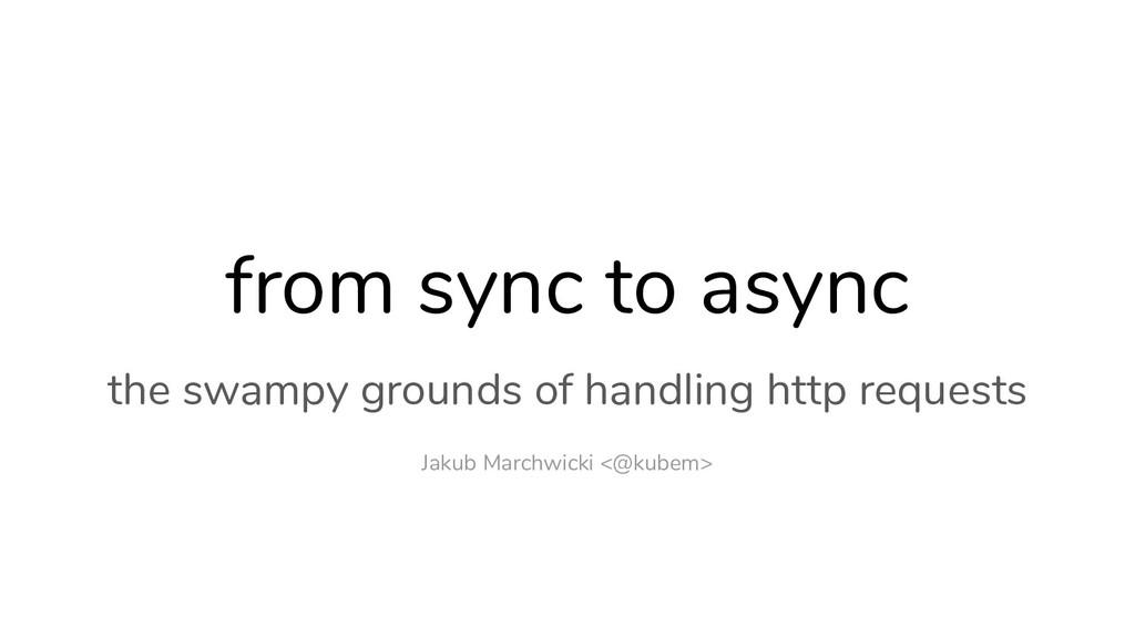 Jakub Marchwicki <@kubem> from sync to async th...