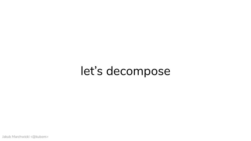 Jakub Marchwicki <@kubem> let's decompose