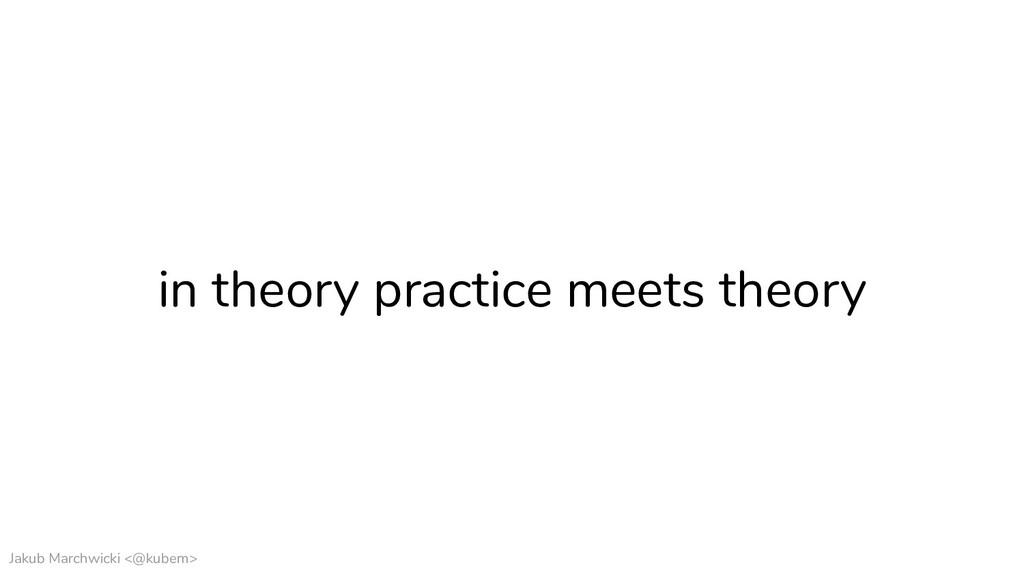 Jakub Marchwicki <@kubem> in theory practice me...