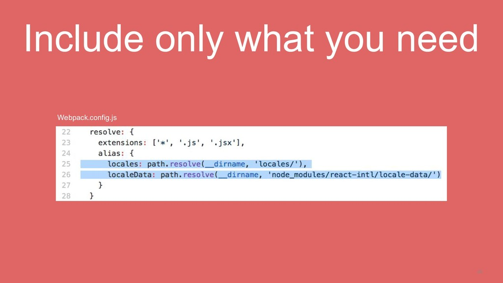 23 Include only what you need Webpack.config.js