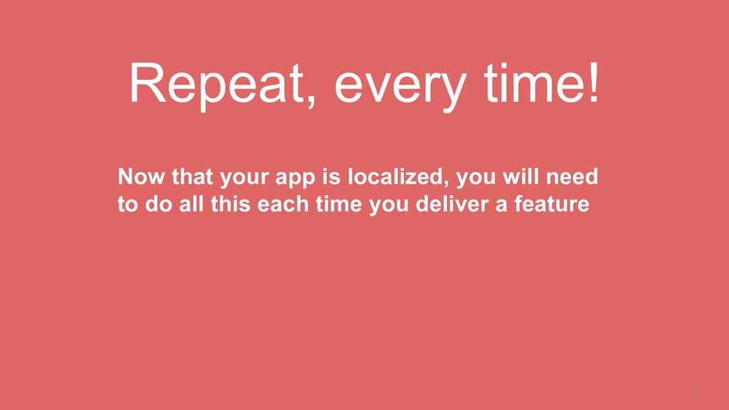 34 Repeat, every time! Now that your app is loc...