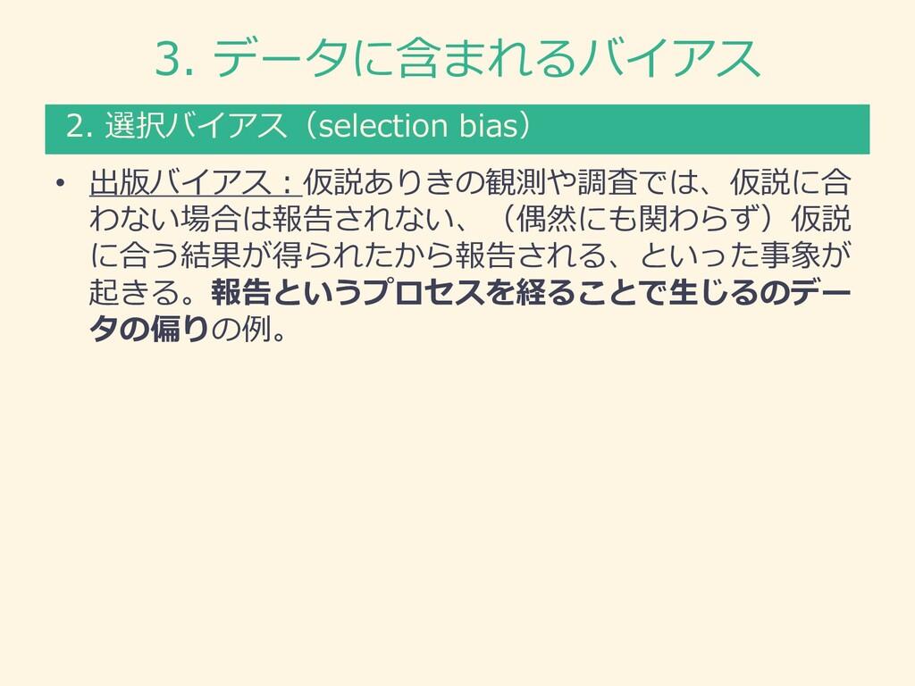 3. データに含まれるバイアス • 出版バイアス︓仮説ありきの観測や調査では、仮説に合 わない...