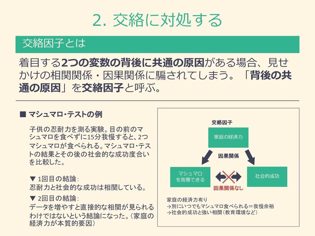 2. 交絡に対処する 着⽬する2つの変数の背後に共通の原因がある場合、⾒せ かけの相関関係・因...