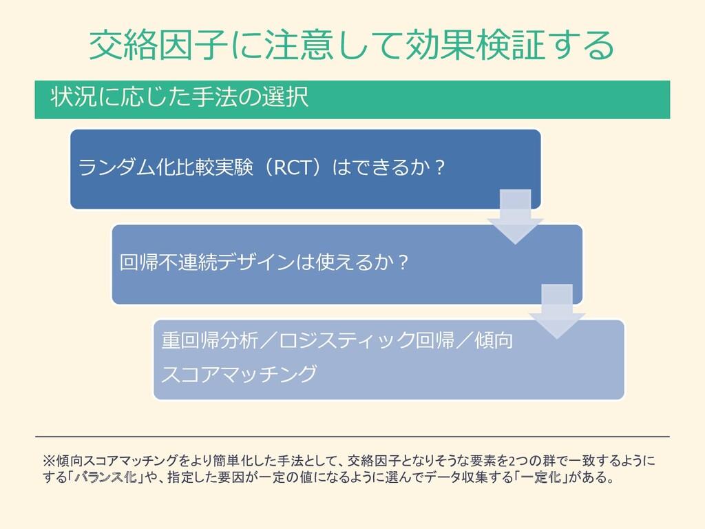 交絡因⼦に注意して効果検証する 状況に応じた⼿法の選択 ランダム化⽐較実験(RCT)はできるか...
