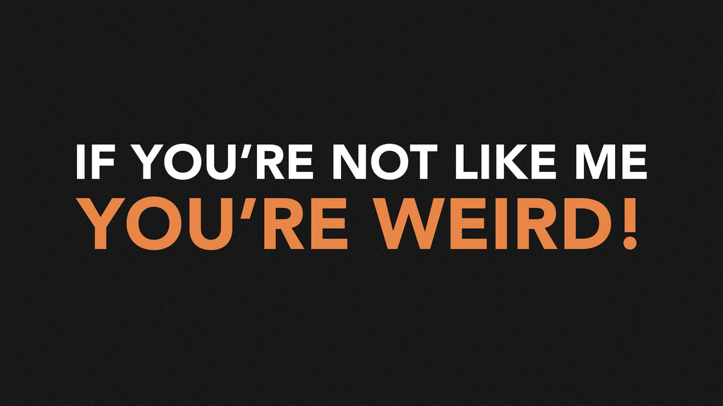 IF YOU'RE NOT LIKE ME YOU'RE WEIRD!
