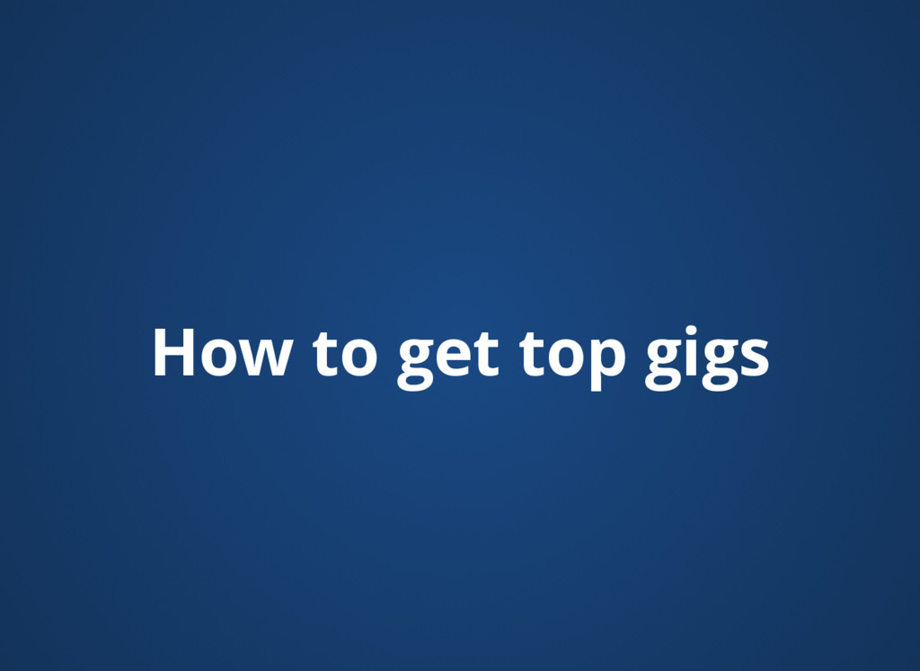 How to get top gigs