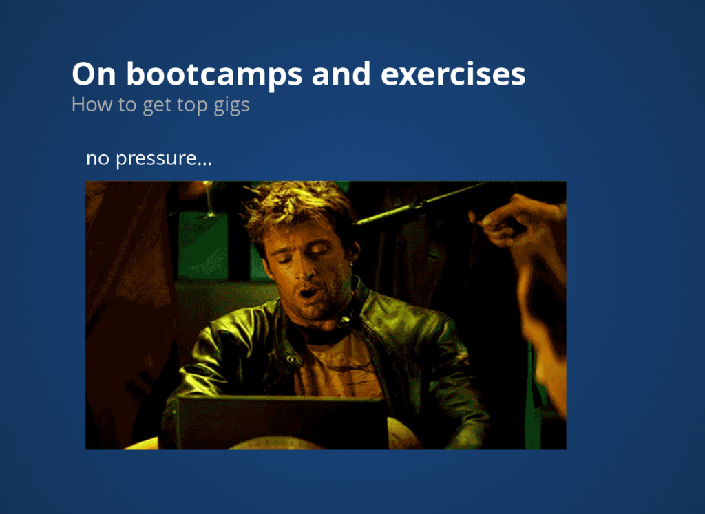 On bootcamps and exercises How to get top gigs ...