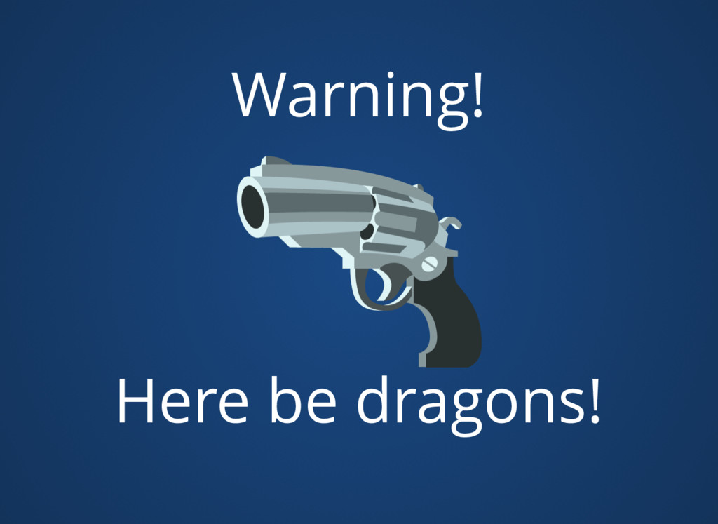 Warning! Here be dragons!