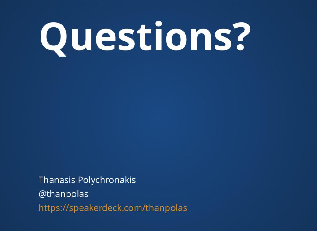 Questions? Thanasis Polychronakis @thanpolas ht...