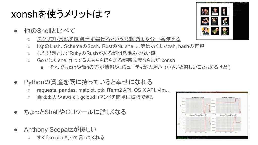 xonshを使うメリットは? ● 他のShellと比べて ○ スクリプト言語を区別せず書けると...