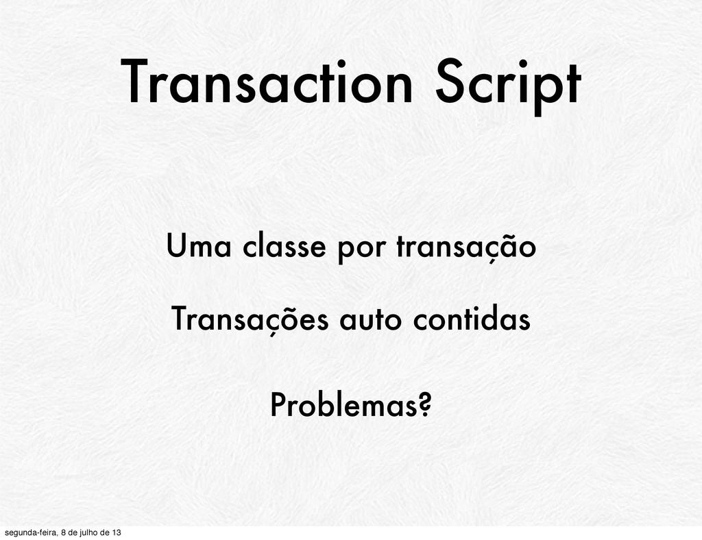 Transaction Script Uma classe por transação Tra...