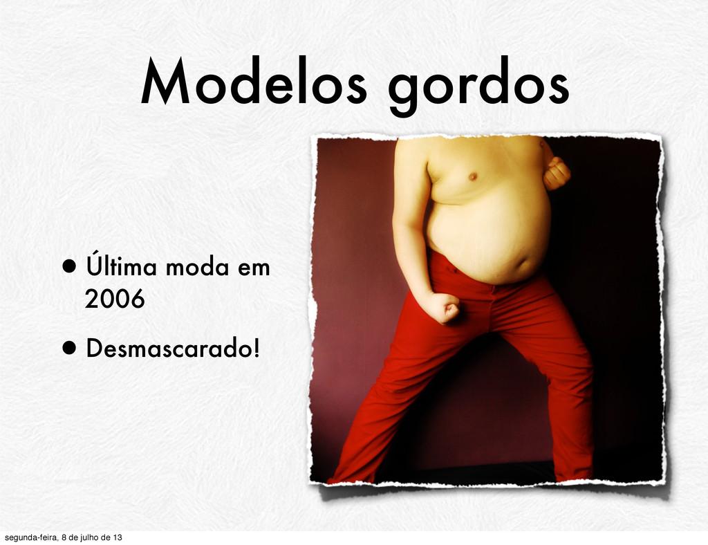 Modelos gordos •Última moda em 2006 •Desmascara...
