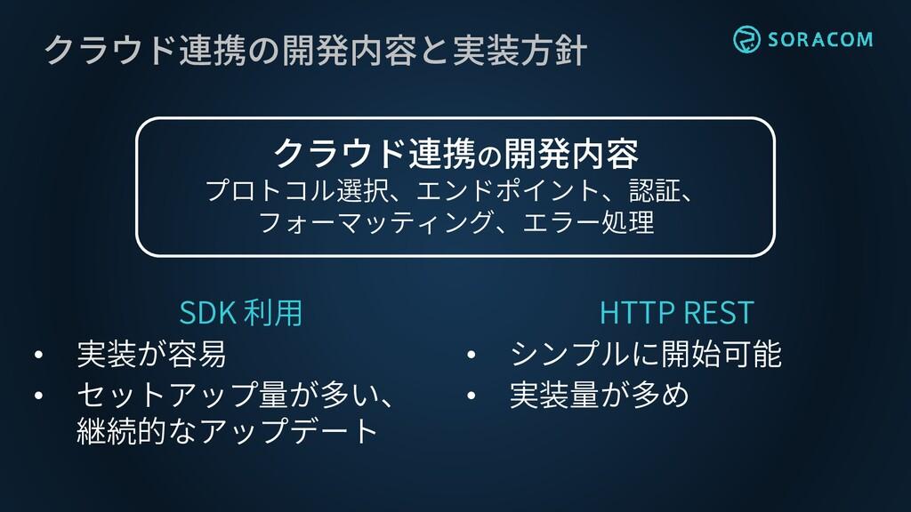 クラウド連携の開発内容と実装方針 SDK 利用 • 実装が容易 • セットアップ量が多い、 継...