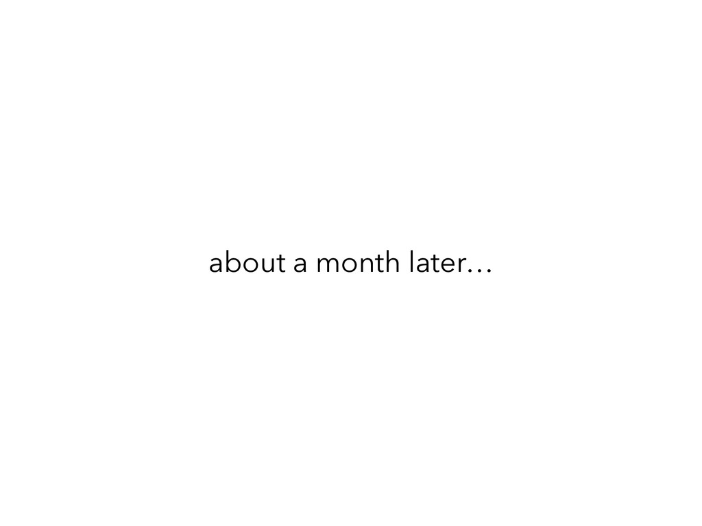 about a month later…