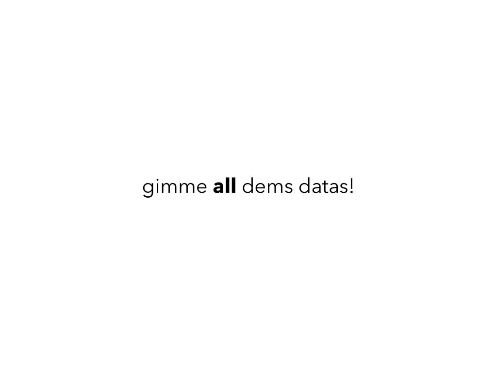 gimme all dems datas!