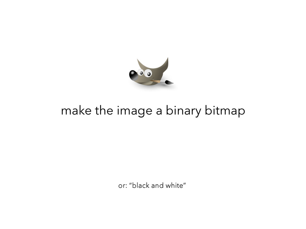 """make the image a binary bitmap or: """"black and w..."""