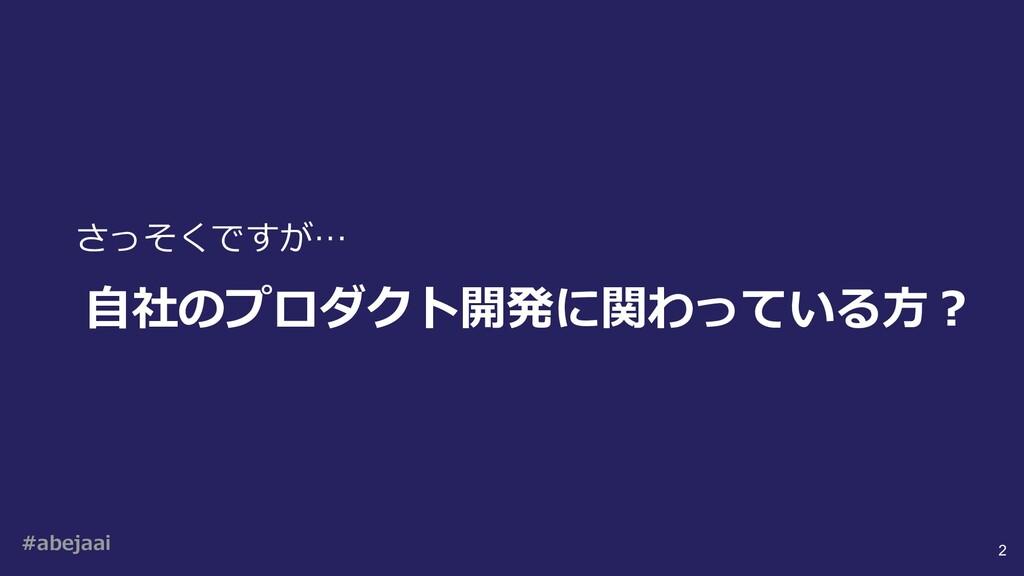 #abejaai 2 ⾃社のプロダクト開発に関わっている⽅︖ さっそくですが…