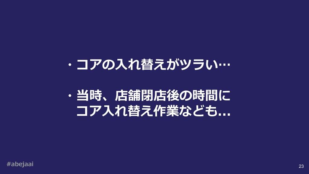 #abejaai 23 ・コアの⼊れ替えがツラい… ・当時、店舗閉店後の時間に コア⼊れ替え作...