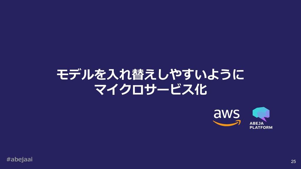 #abejaai 25 モデルを⼊れ替えしやすいように マイクロサービス化