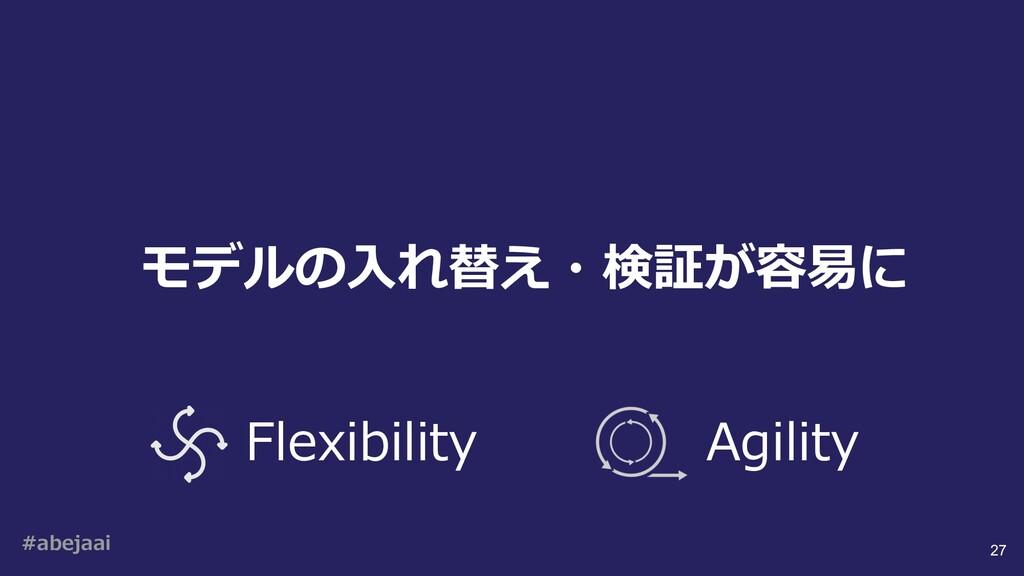 #abejaai 27 モデルの⼊れ替え・検証が容易に Flexibility Agility