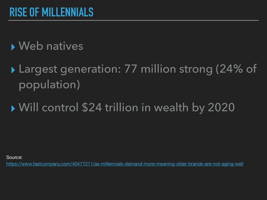 RISE OF MILLENNIALS ▸ Web natives ▸ Largest gen...