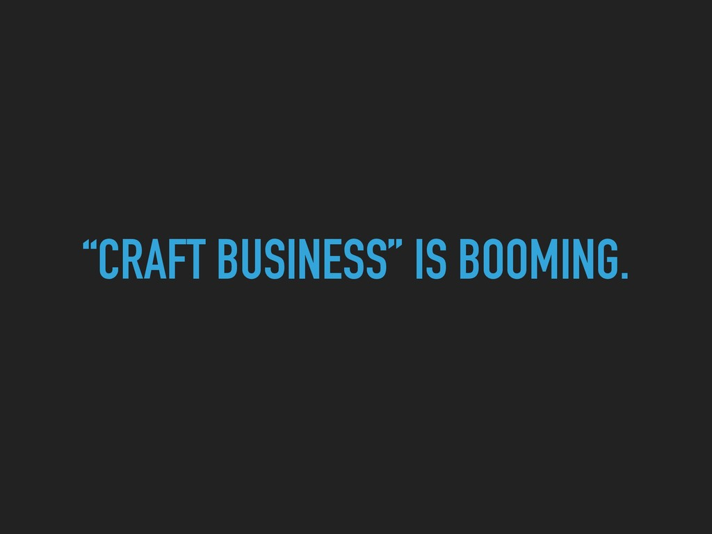 """""""CRAFT BUSINESS"""" IS BOOMING."""