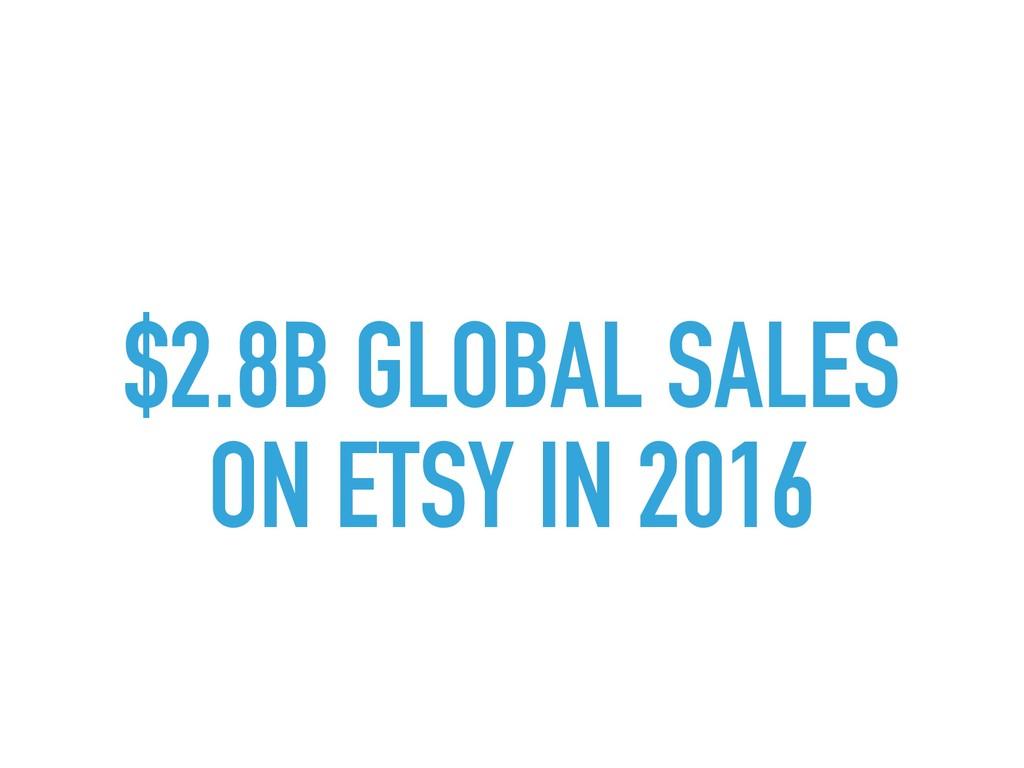 $2.8B GLOBAL SALES  ON ETSY IN 2016