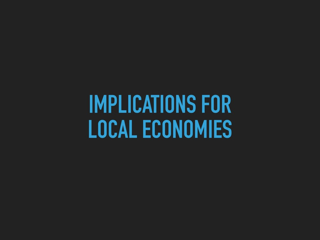 IMPLICATIONS FOR  LOCAL ECONOMIES