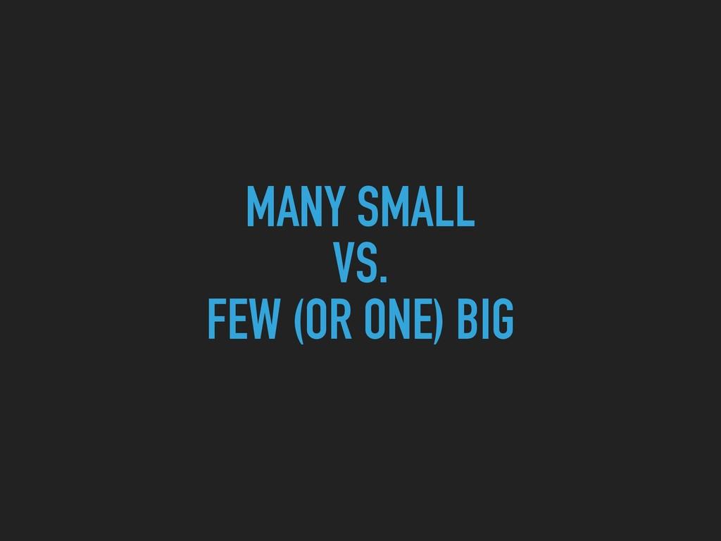 MANY SMALL VS.  FEW (OR ONE) BIG