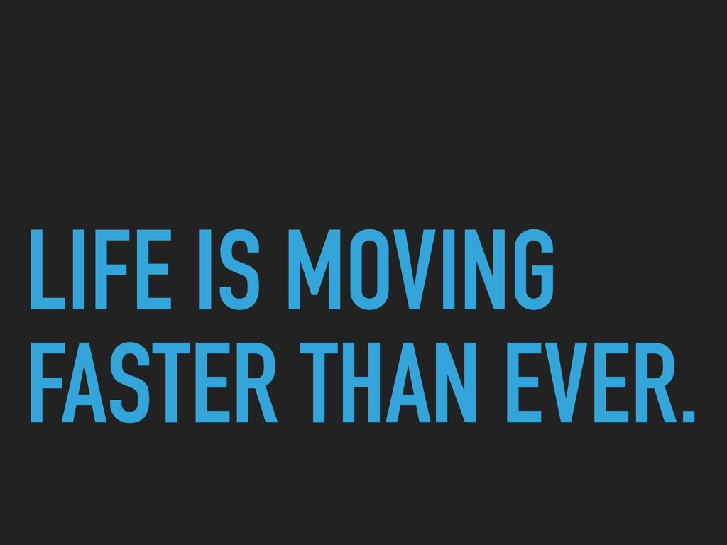 LIFE IS MOVING FASTER THAN EVER.