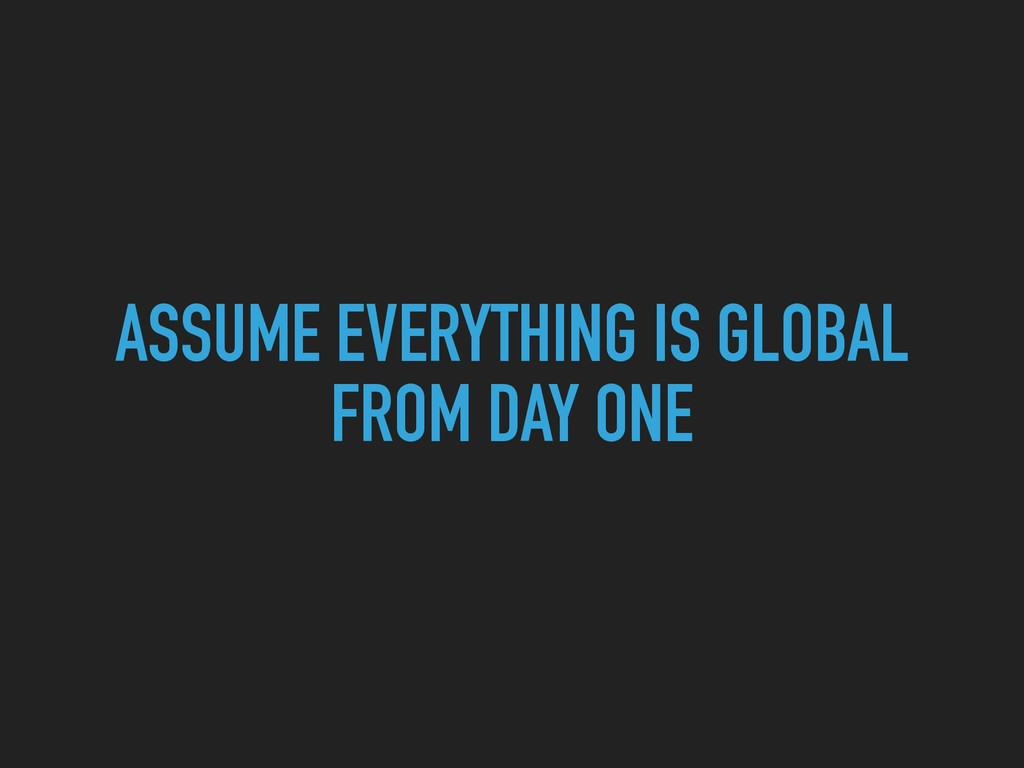 ASSUME EVERYTHING IS GLOBAL FROM DAY ONE