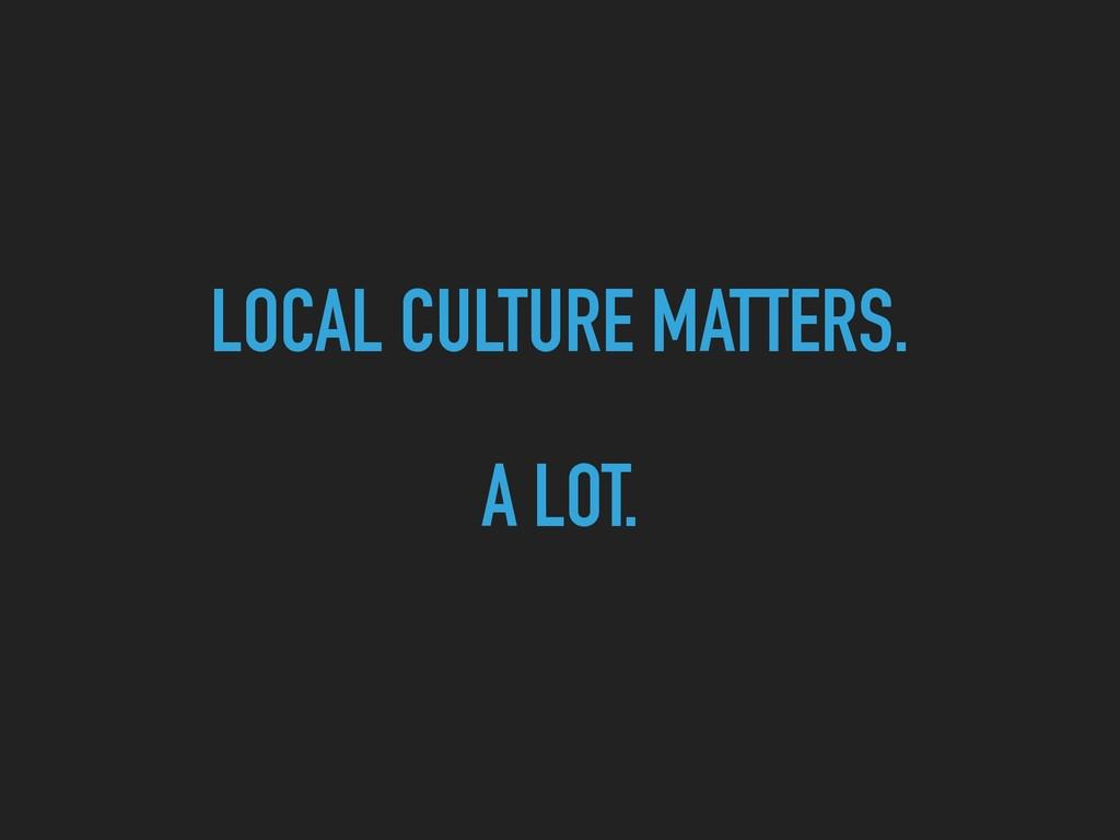 LOCAL CULTURE MATTERS.   A LOT.