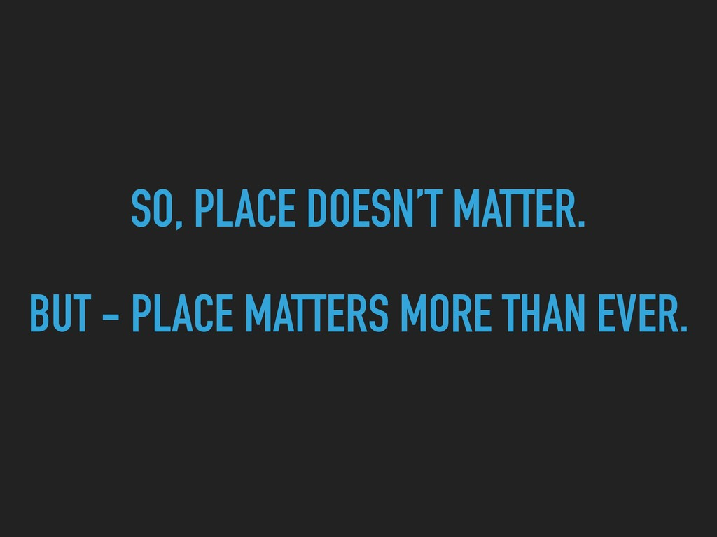 SO, PLACE DOESN'T MATTER.  BUT - PLACE MATTER...