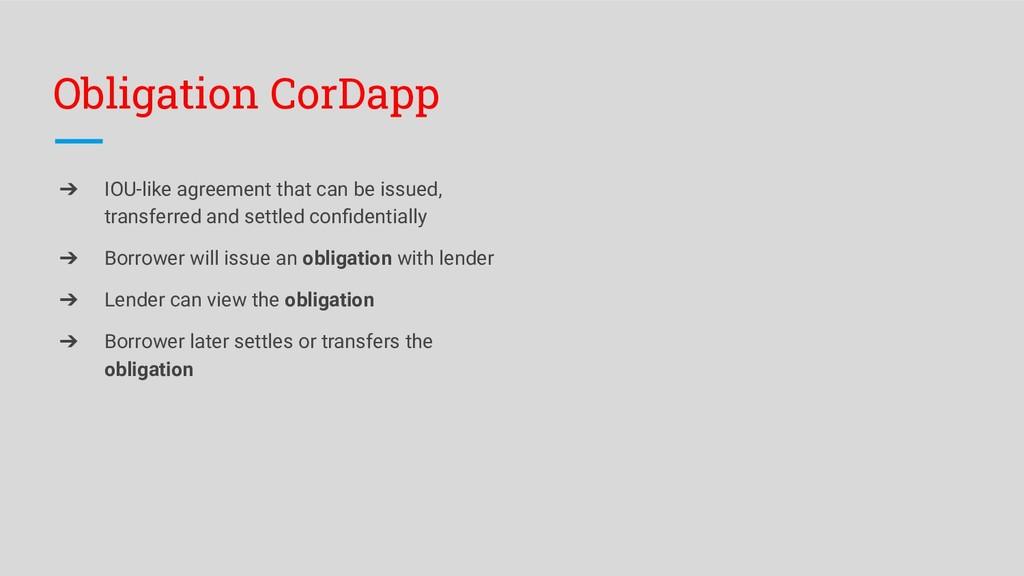Obligation CorDapp ➔ IOU-like agreement that ca...