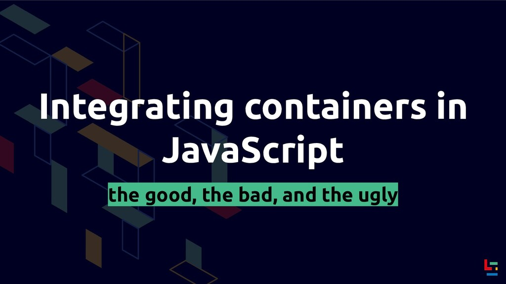 Integrating containers in JavaScript the good, ...