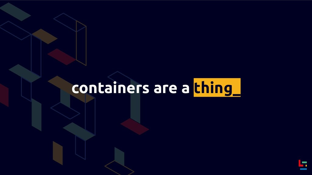 containers are a thing_