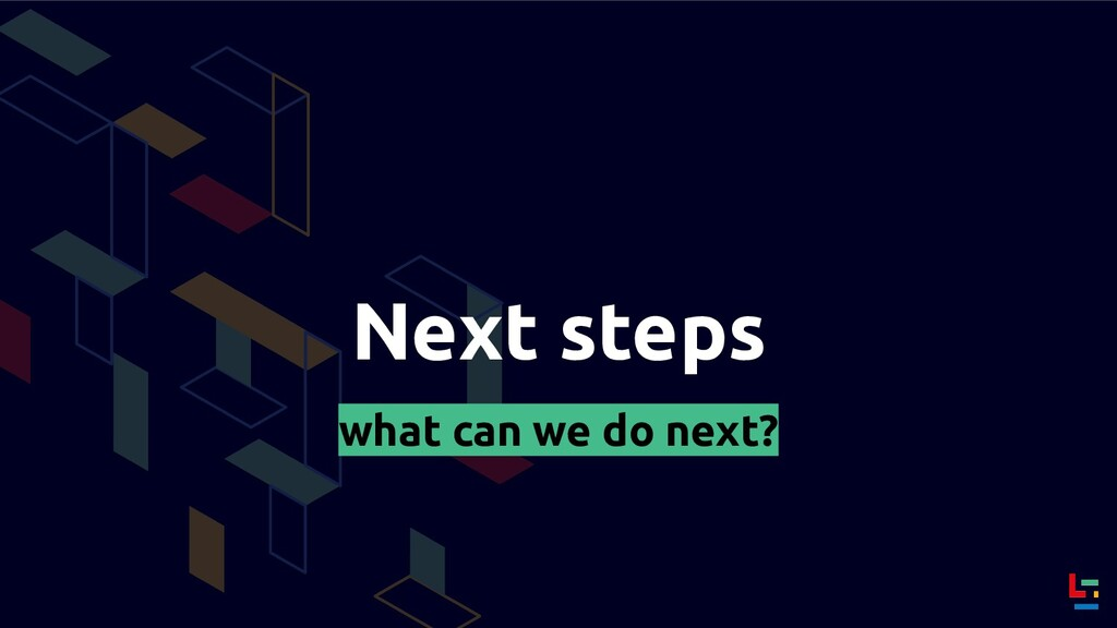 Next steps what can we do next?
