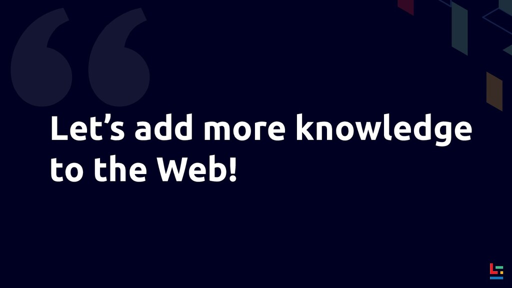 Let's add more knowledge to the Web!