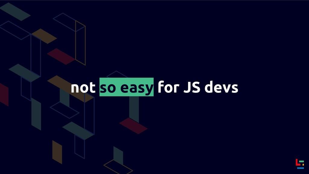 not so easy for JS devs