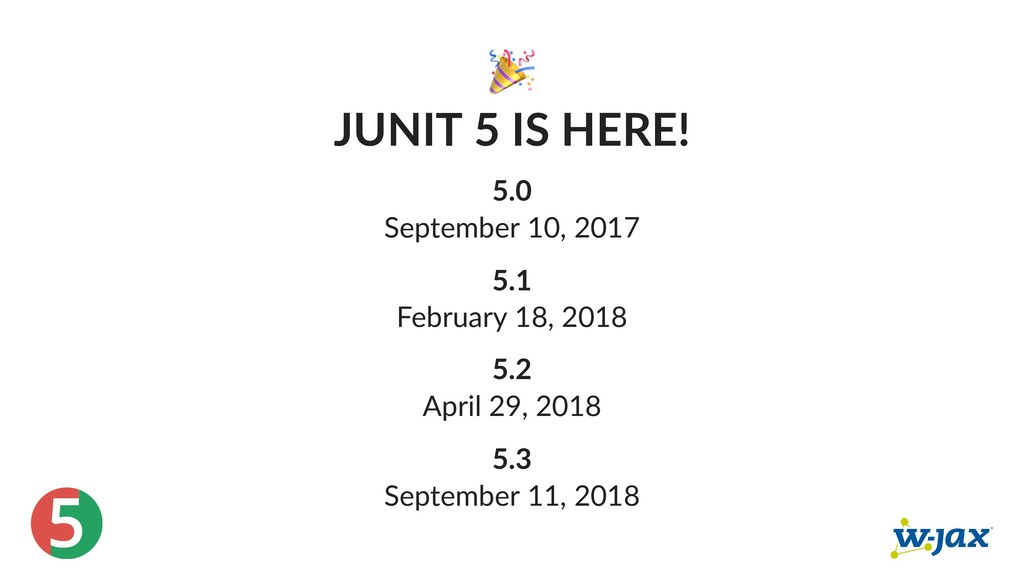 5 JUNIT 5 IS HERE! 5.0 September 10, 2017 5.1 F...