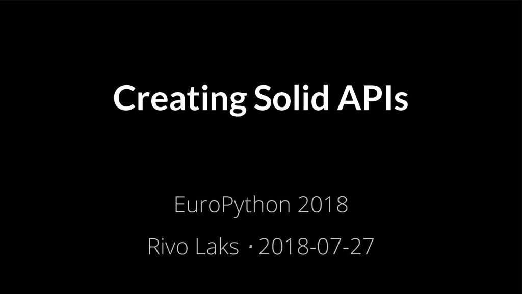 Creating Solid APIs EuroPython 2018 Rivo Laks ⋅...