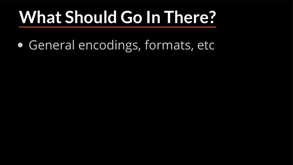 What Should Go In There? General encodings, for...