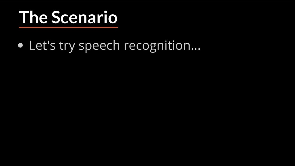 The Scenario Let's try speech recognition...